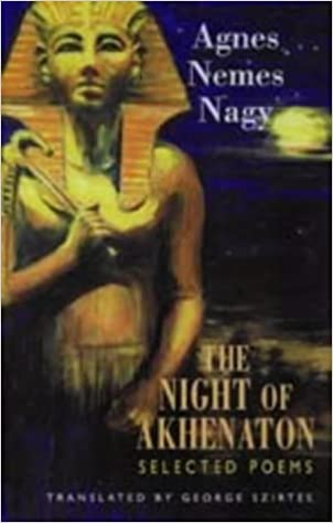 The Nights of Akhenaton by Agnes Nemes Nagy. Poetry collection by Bloodaxe. Translated by George George Szirtes